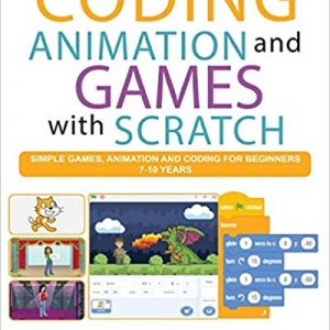Coding Animation and Games with Scratch: A beginner's guide for kids to creating animations, games and coding, using the Scratch computer language