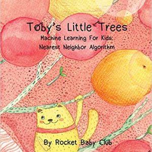 Toby's Little Trees: Machine Learning For Kids: Nearest Neighbor Algorithm (Machine Learning Series: Toby's Little Trees)